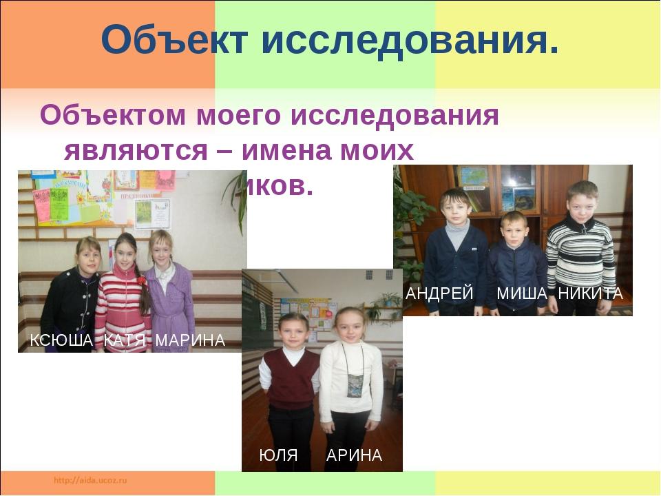 Объектом моего исследования являются – имена моих одноклассников. Объект иссл...