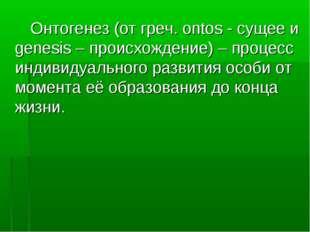 Онтогенез (от греч. ontos - сущее и genesis – происхождение) – процесс индив