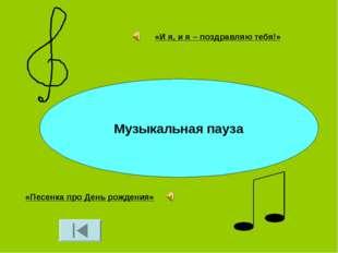 Музыкальная пауза «И я, и я – поздравляю тебя!» «Песенка про День рождения»