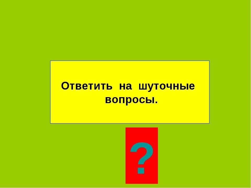 Ответить на шуточные вопросы. ?
