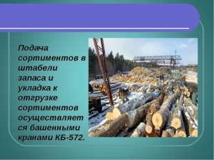 Подача сортиментов в штабели запаса и укладка к отгрузке сортиментов осуществ