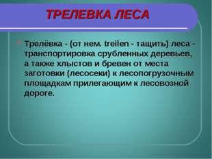 ТРЕЛЕВКА ЛЕСА Трелёвка - (от нем. treilen - тащить) леса - транспортировка ср