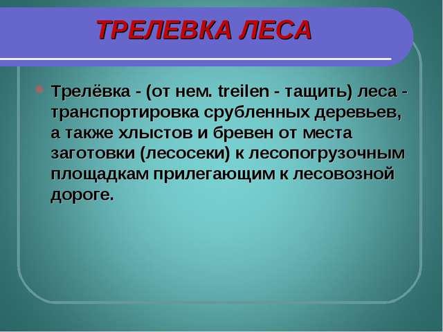 ТРЕЛЕВКА ЛЕСА Трелёвка - (от нем. treilen - тащить) леса - транспортировка ср...