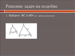Решение задач на подобие 1. Найдите ВС и МN (по данным рисункам)