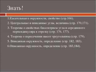 Знать! 1.Касательная к окружности, свойство (стр.166). 2. Центральные и вписа
