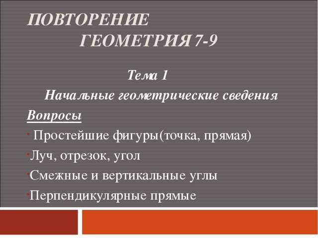 ПОВТОРЕНИЕ ГЕОМЕТРИЯ 7-9 Тема 1 Начальные геометрические сведения Вопросы Про...