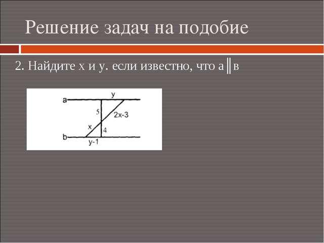 Решение задач на подобие 2. Найдите х и у. если известно, что а║в