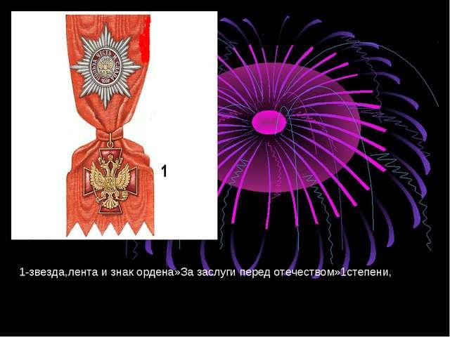 1-звезда,лента и знак ордена»За заслуги перед отечеством»1степени,