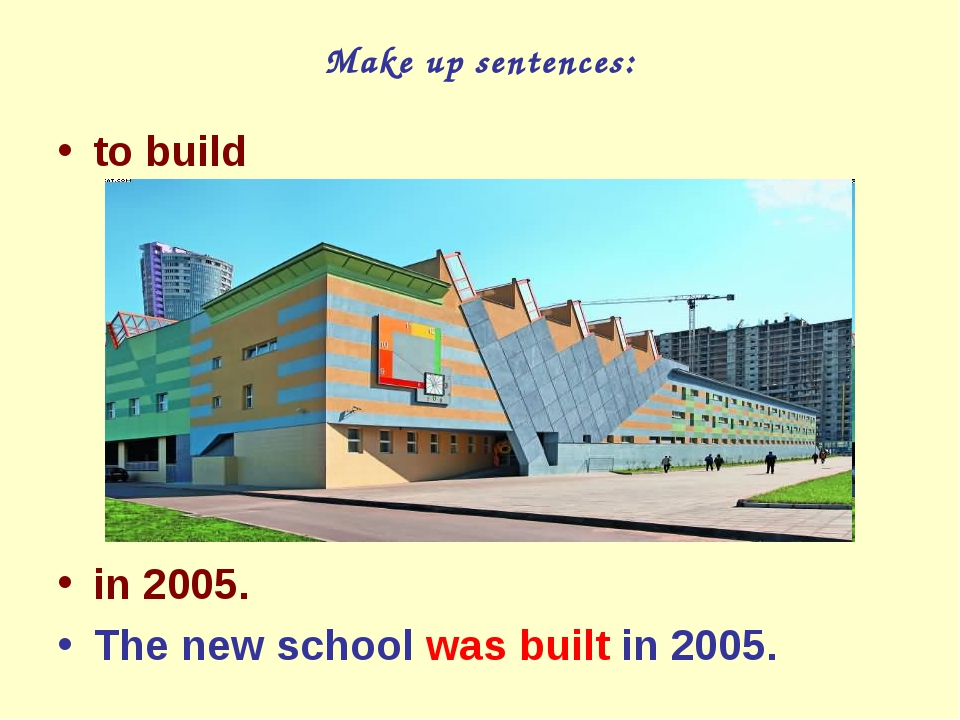 Make up sentences: to build in 2005. The new school was built in 2005.