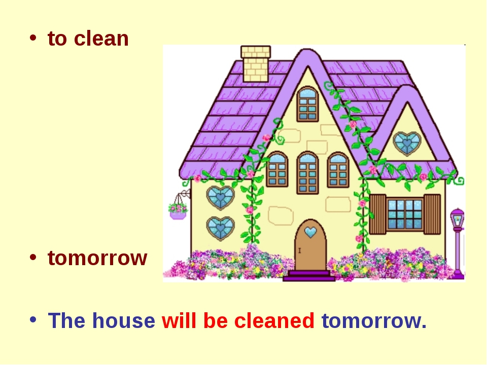to clean tomorrow The house will be cleaned tomorrow.