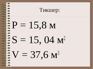 Тикшер: Р = 15,8 м S = 15, 04 м2 V = 37,6 м3