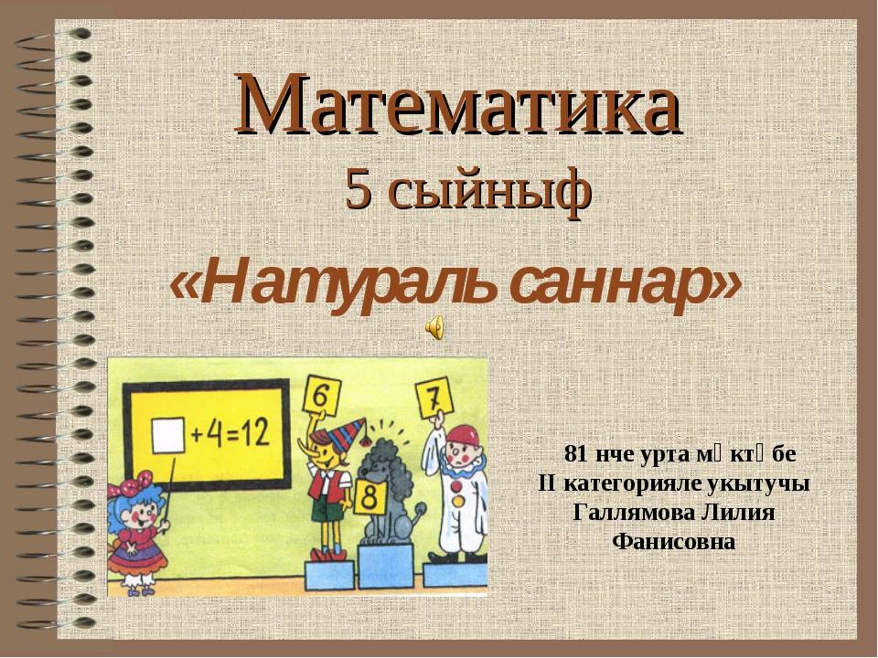 Математика 5 сыйныф «Натураль саннар» 81 нче урта мәктәбе II категорияле укыт...