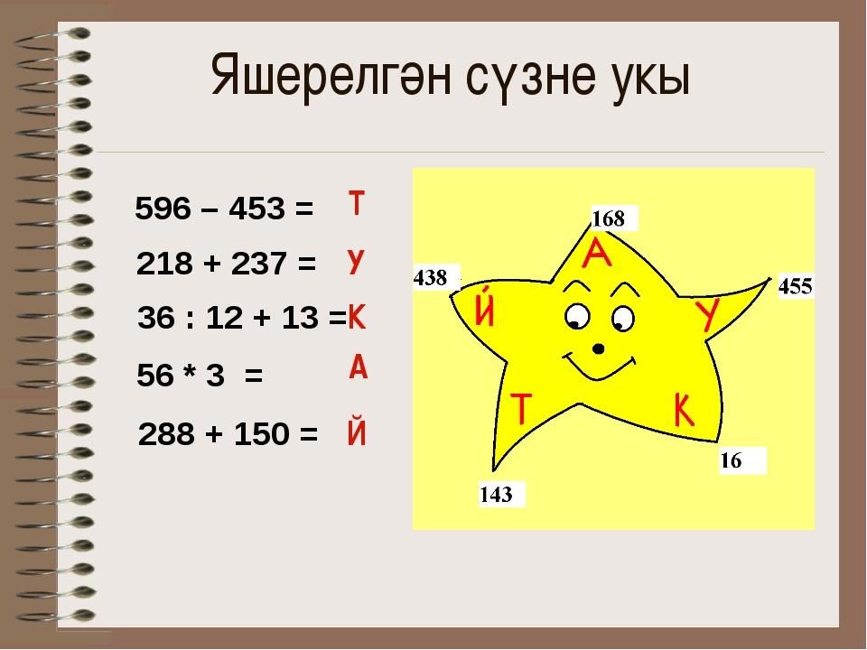 Яшерелгән сүзне укы Т У К А Й 596 – 453 = 218 + 237 = 36 : 12 + 13 = 56 * 3 =...