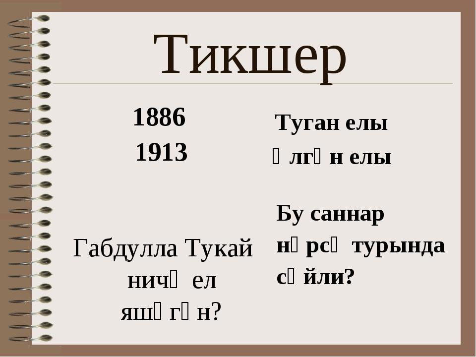 Тикшер 1886 1913 Габдулла Тукай ничә ел яшәгән? Туган елы Үлгән елы Бу саннар...
