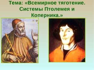 Тема: «Всемирное тяготение. Системы Птолемея и Коперника.»