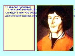 Николай Коперник – польский ученый 16 века. После 30 лет упорного труда он до