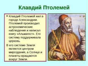 Клавдий Птолемей Клавдий Птолемей жил в городе Александрии. Птолемей производ
