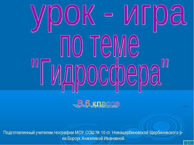 Подготовленный учителем географии МОУ СОШ № 10 ст. Новощербиновской Щербинов...