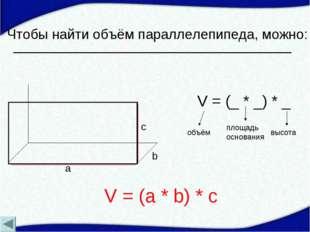 Чтобы найти объём параллелепипеда, можно: a b c V = (_ * _) * _ объём площадь