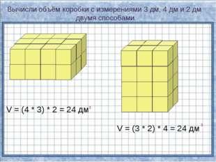 Вычисли объём коробки с измерениями 3 дм, 4 дм и 2 дм двумя способами. V = (4