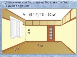 Длина комнаты 5м, ширина 4м, а высота 3м. Найди её объём. 5 м 3 м 4 м V = (5