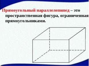 Прямоугольный параллелепипед – это пространственная фигура, ограниченная прям