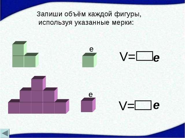 V= V= e e e e Запиши объём каждой фигуры, используя указанные мерки: