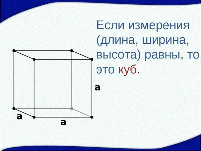 Если измерения (длина, ширина, высота) равны, то это куб.