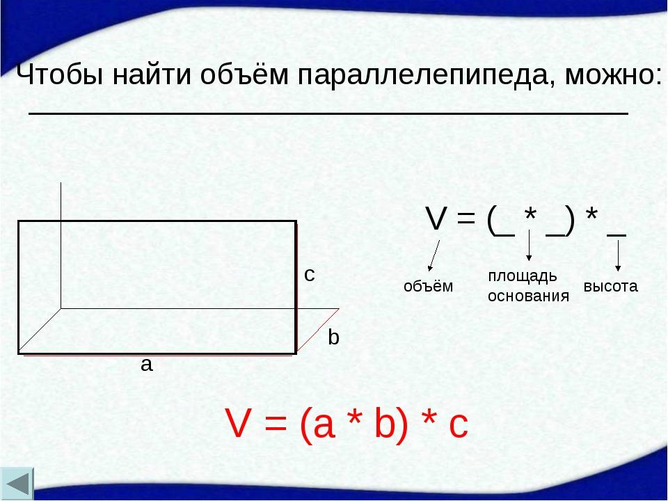 Чтобы найти объём параллелепипеда, можно: a b c V = (_ * _) * _ объём площадь...