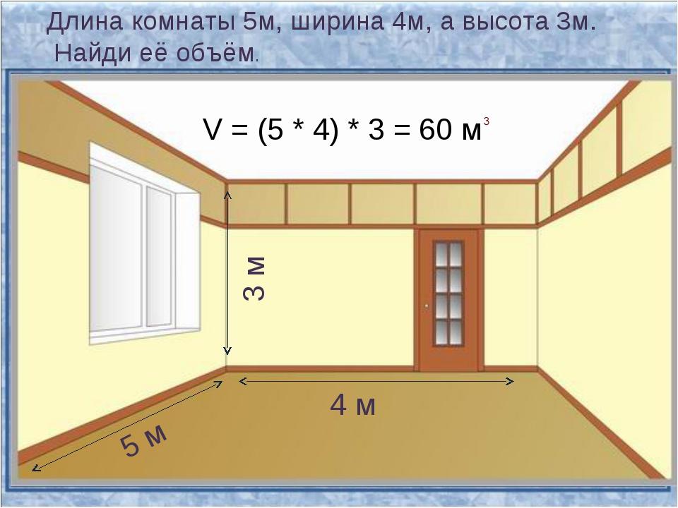 Длина комнаты 5м, ширина 4м, а высота 3м. Найди её объём. 5 м 3 м 4 м V = (5...