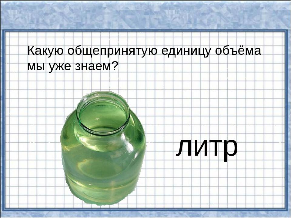Какую общепринятую единицу объёма мы уже знаем? литр
