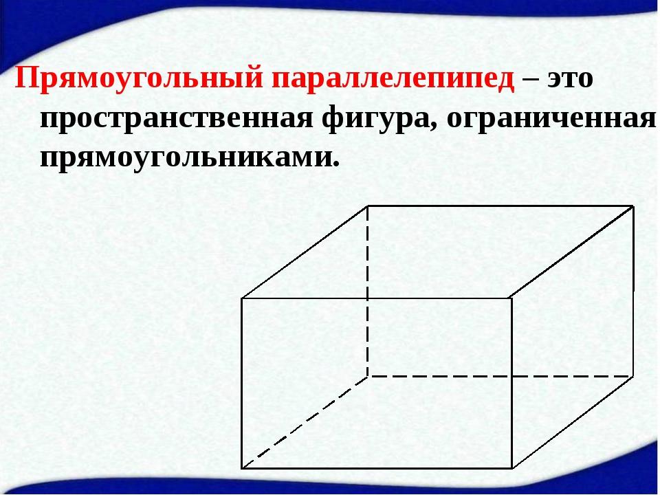 Прямоугольный параллелепипед – это пространственная фигура, ограниченная прям...