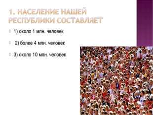 1) около 1 млн. человек        2) более 4 млн. человек