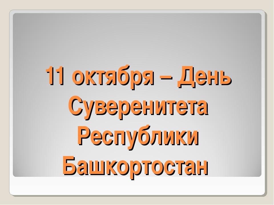 11 октября – День Суверенитета Республики Башкортостан