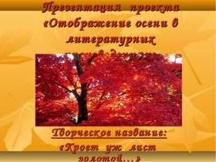Презентация проекта «Отображение осени в литературных произведениях» Творческ