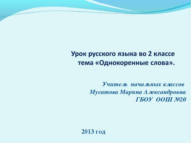 Учитель начальных классов Мусатова Марина Александровна ГБОУ ООШ №20 2013 год