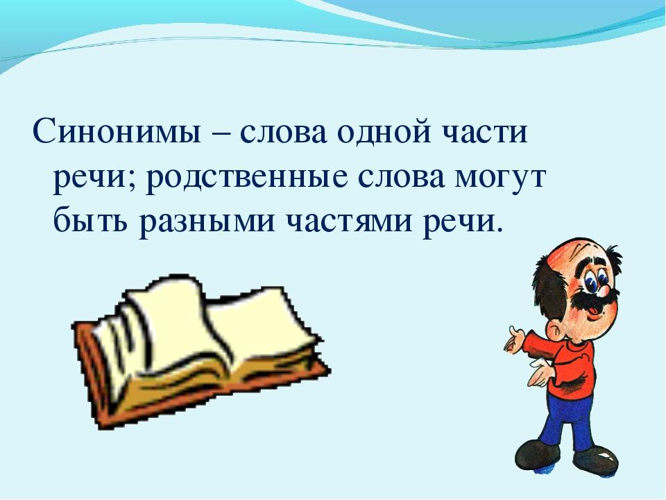 Синонимы – слова одной части речи; родственные слова могут быть разными частя...