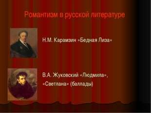 Романтизм в русской литературе Н.М. Карамзин «Бедная Лиза» В.А. Жуковский «Лю