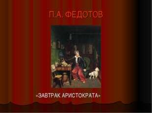П.А. ФЕДОТОВ «ЗАВТРАК АРИСТОКРАТА»
