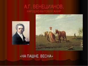 А.Г. ВЕНЕЦИАНОВ, НАРОДНО-БЫТОВОЙ ЖАНР «НА ПАШНЕ. ВЕСНА»