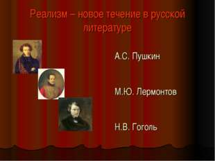Реализм – новое течение в русской литературе А.С. Пушкин М.Ю. Лермонтов Н.В.