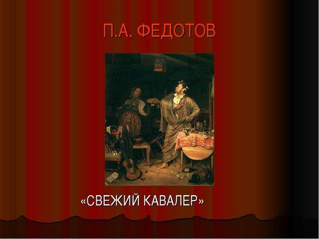 П.А. ФЕДОТОВ «СВЕЖИЙ КАВАЛЕР»