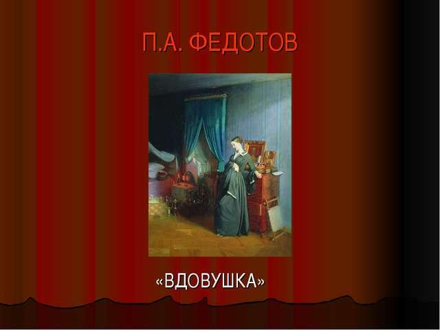 П.А. ФЕДОТОВ «ВДОВУШКА»