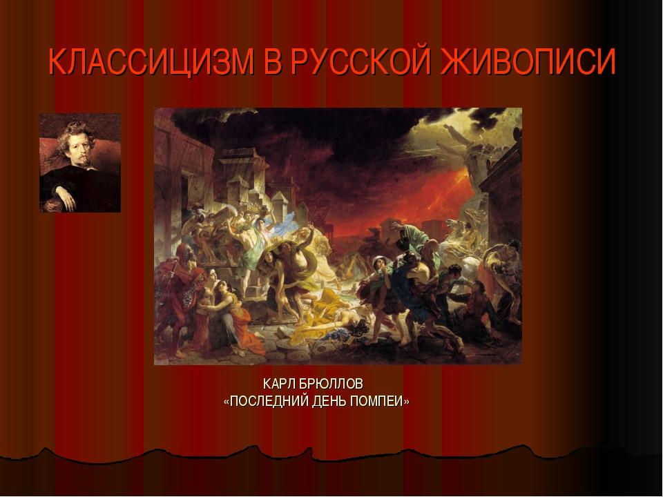 КЛАССИЦИЗМ В РУССКОЙ ЖИВОПИСИ КАРЛ БРЮЛЛОВ «ПОСЛЕДНИЙ ДЕНЬ ПОМПЕИ»