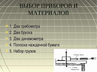 ВЫБОР ПРИБОРОВ И МАТЕРИАЛОВ 1. Два трибометра 2. Два бруска 3. Два динамометр