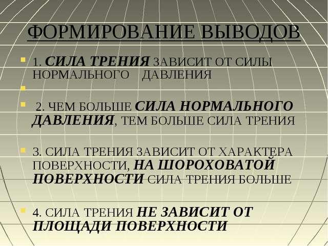 ФОРМИРОВАНИЕ ВЫВОДОВ 1. СИЛА ТРЕНИЯ ЗАВИСИТ ОТ СИЛЫ НОРМАЛЬНОГО ДАВЛЕНИЯ 2. Ч...