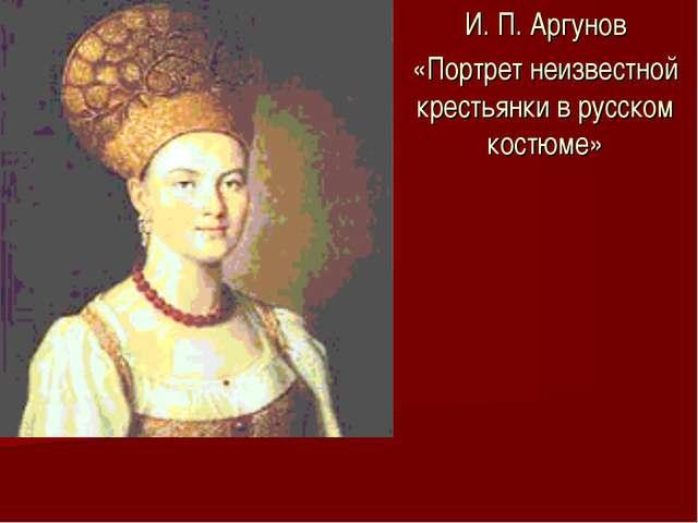 И. П. Аргунов «Портрет неизвестной крестьянки в русском костюме»