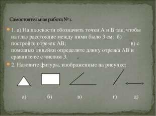 1. а) На плоскости обозначить точки А и В так, чтобы на глаз расстояние между