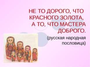 НЕ ТО ДОРОГО, ЧТО КРАСНОГО ЗОЛОТА, А ТО, ЧТО МАСТЕРА ДОБРОГО. (русская народн
