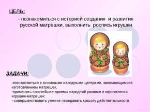 ЦЕЛЬ: - познакомиться с историей создания и развития русской матрешки, выполн